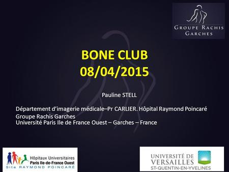 BONE CLUB 08/04/2015 Pauline STELL Département d'imagerie médicale–Pr CARLIER. Hôpital Raymond Poincaré Groupe Rachis Garches Université Paris Ile de France.