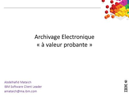 Archivage Electronique « à valeur probante » Abdelhafid Mataich IBM Software Client Leader