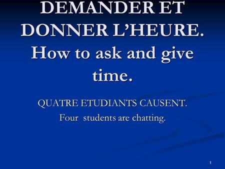1 COMMENT DEMANDER ET DONNER L'HEURE. How to ask and give time. QUATRE ETUDIANTS CAUSENT. Four students are chatting.