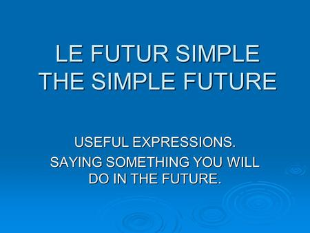LE FUTUR SIMPLE THE SIMPLE FUTURE USEFUL EXPRESSIONS. SAYING SOMETHING YOU WILL DO IN THE FUTURE.