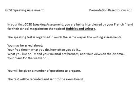 GCSE Speaking Assessment Presentation Based Discussion In your first GCSE Speaking Assessment, you are being interviewed by your French friend for their.