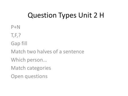Question Types Unit 2 H P+N T,F,? Gap fill Match two halves of a sentence Which person… Match categories Open questions.