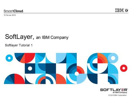© 2015 IBM Corporation SoftLayer, an IBM Company Softlayer Tutorial 1 12 février 2015.