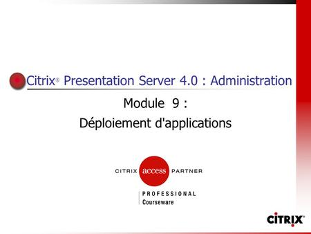 Citrix ® Presentation Server 4.0 : Administration Module 9 : Déploiement d'applications.