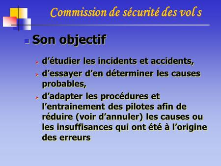 Commission de sécurité des vol s Son objectif  d'étudier les incidents et accidents,  d'essayer d'en déterminer les causes probables,  d'adapter les.