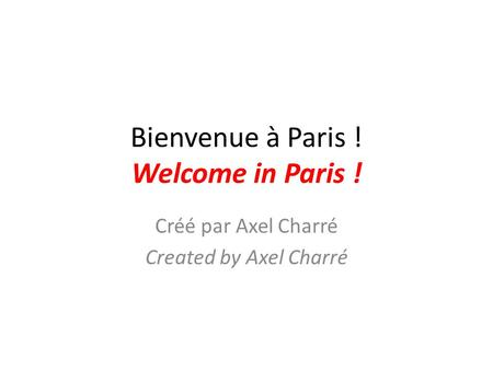 Bienvenue à Paris ! Welcome in Paris ! Créé par Axel Charré Created by Axel Charré.