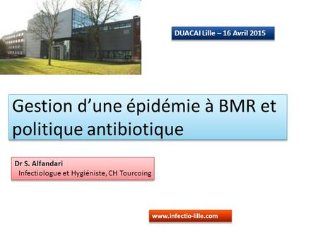 Gestion d'une épidémie à BMR et politique antibiotique Dr S. Alfandari Infectiologue et Hygiéniste, CH Tourcoing Dr S. Alfandari Infectiologue et Hygiéniste,