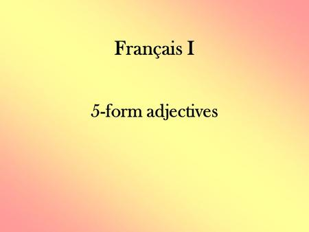 Français I 5-form adjectives. Regular Adjectives - Review All NOUNS in French have gender (masculine/feminine) and quantity (singular/plural). ADJECTIVES.