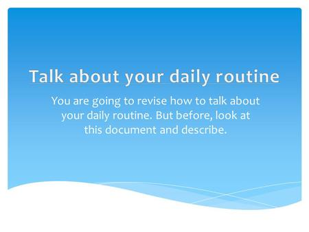 You are going to revise how to talk about your daily routine. But before, look at this document and describe.