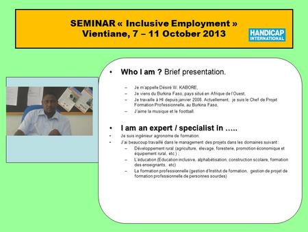 SEMINAR « Inclusive Employment » Vientiane, 7 – 11 October 2013 Who I am ?Who I am ? Brief presentation. –Je m'appelle Désiré W. KABORE, –Je viens du Burkina.