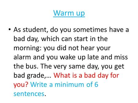 Warm up As student, do you sometimes have a bad day, which can start in the morning: you did not hear your alarm and you wake up late and miss the bus.