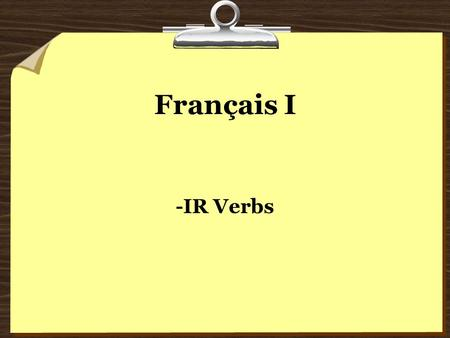 Français I -IR Verbs. Many French verbs end in –ir. Most –ir verbs are regular. This means that the endings follow a pattern, just like –er verbs Remember…