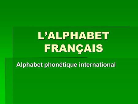 L'ALPHABET FRANÇAIS Alphabet phonétique international.