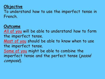 Objective To understand how to use the imperfect tense in French. Outcome All of you will be able to understand how to form the imperfect tense. Most of.