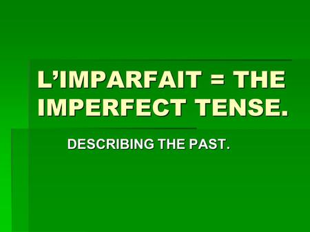 L'IMPARFAIT = THE IMPERFECT TENSE.