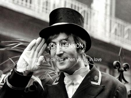 Everything is clearer when you're in love JOHN LENNON.