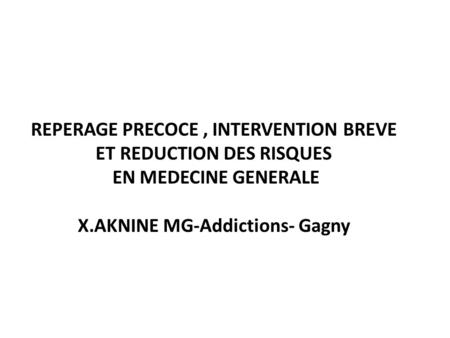 REPERAGE PRECOCE, INTERVENTION BREVE ET REDUCTION DES RISQUES EN MEDECINE GENERALE X.AKNINE MG-Addictions- Gagny.