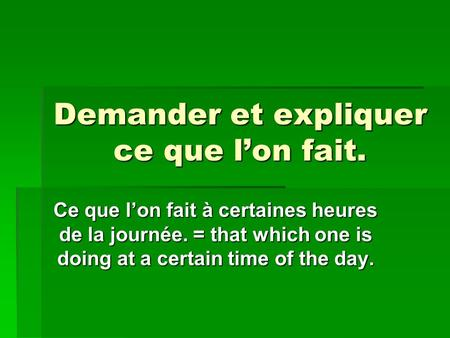 Demander et expliquer ce que l'on fait. Ce que l'on fait à certaines heures de la journée. = that which one is doing at a certain time of the day.