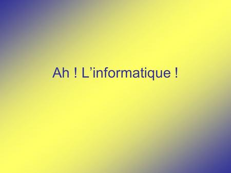 Ah ! L'informatique !.