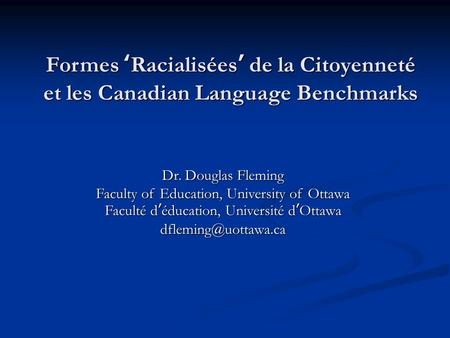 Formes ' Racialisées ' de la Citoyenneté et les Canadian Language Benchmarks Dr. Douglas Fleming Faculty of Education, University of Ottawa Faculté d '