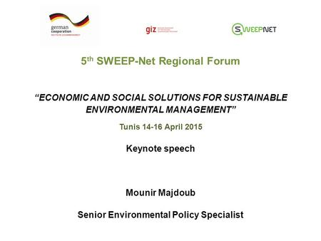 "5 th SWEEP-Net Regional Forum ""ECONOMIC AND SOCIAL SOLUTIONS FOR SUSTAINABLE ENVIRONMENTAL MANAGEMENT"" Tunis 14-16 April 2015 Keynote speech Mounir Majdoub."