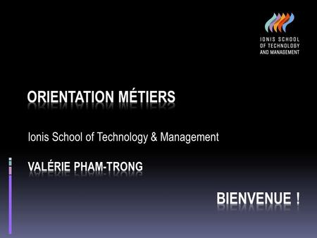 Ionis School of Technology & Management Valérie PHAM-TRONG BIENVENUE !