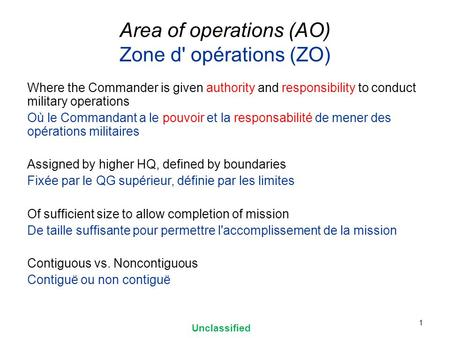 Area of operations (AO) Zone d' opérations (ZO) Where the Commander is given authority and responsibility to conduct military operations Où le Commandant.