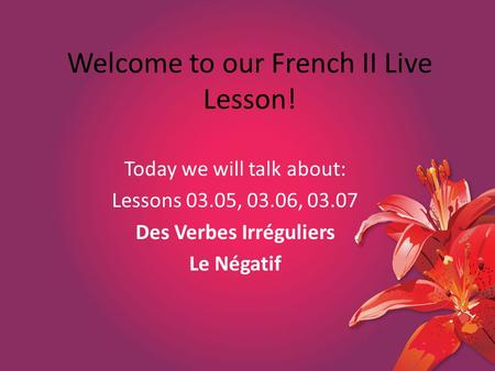 Welcome to our French II Live Lesson! Today we will talk about: Lessons 03.05, 03.06, 03.07 Des Verbes Irréguliers Le Négatif.