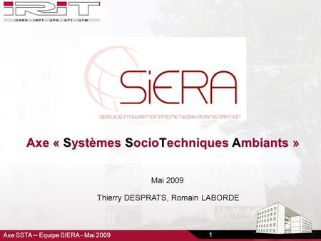 Axe SSTA – Equipe SIERA - Mai 2009 1 Axe « Systèmes SocioTechniques Ambiants » Thierry DESPRATS, Romain LABORDE Mai 2009.