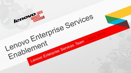 Lenovo Enterprise Services Team − Mars 2015 Lenovo Enterprise Services Enablement.
