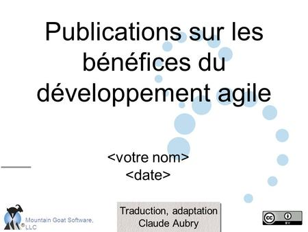 ® Mountain Goat Software, LLC Publications sur les bénéfices du développement agile Traduction, adaptation Claude Aubry Traduction, adaptation Claude Aubry.