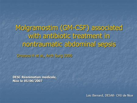 Molgramostim (GM-CSF) associated with antibiotic treatment in nontraumatic abdominal sepsis DESC Réanimation médicale, Nice le 05/06/2007 Loïc Bornard,
