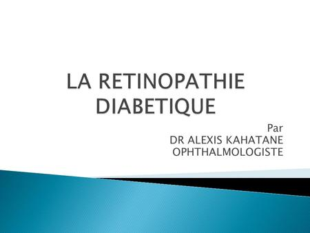 Par DR ALEXIS KAHATANE OPHTHALMOLOGISTE.  Epidemiologie  Facteurs de risque  Pathogenie  Lesions du fond d'oeil  classification  Prise en charge.