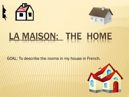 GOAL: To describe the rooms in my house in French.