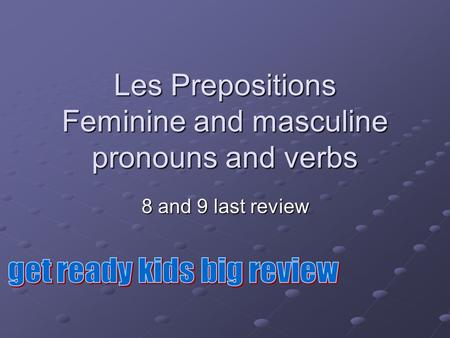 Les Prepositions Feminine and masculine pronouns and verbs 8 and 9 last review.