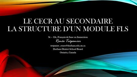 LE CECR AU SECONDAIRE LA STRUCTURE D'UN MODULE FLS 9e – 12e, Français de base ou Immersion Renée Trépanier Durham District.