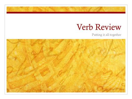 Verb Review Putting it all together. We're only going to go back a little way.