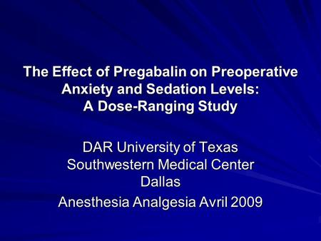 The Effect of Pregabalin on Preoperative Anxiety and Sedation Levels: A Dose-Ranging Study DAR University of Texas Southwestern Medical Center Dallas Anesthesia.