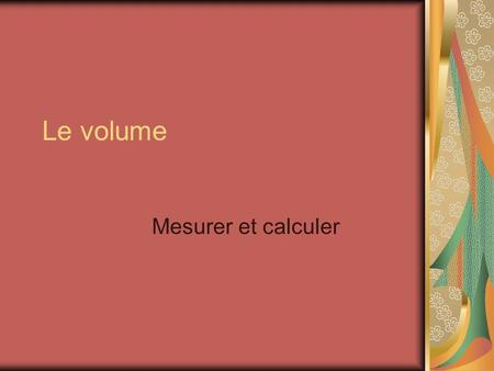Le volume Mesurer et calculer. Volume Measure and calculate.