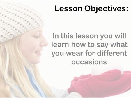 Lesson Objectives: In this lesson you will learn how to say what you wear for different occasions.