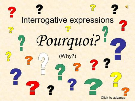 Interrogative expressions Pourquoi? (Why?) Click to advance.
