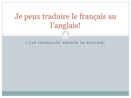 I CAN TRANSLATE FRENCH TO ENGLISH! Je peux traduire le français au l'anglais!