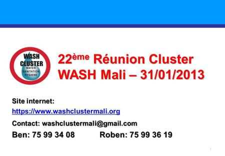 1 22 ème Réunion Cluster WASH Mali – 31/01/2013 Site internet: https://www.washclustermali.org Contact: Ben: 75 99 34 08 Roben: