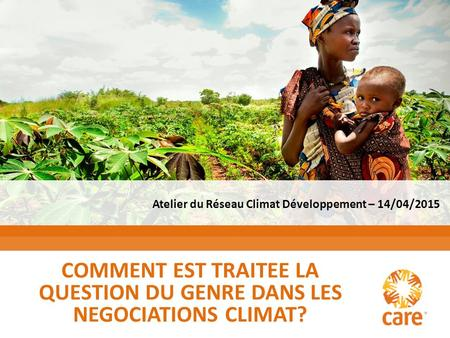 Copyright © 2012 Cooperative for Assistance and Relief Everywhere, Inc. (CARE) COMMENT EST TRAITEE LA QUESTION DU GENRE DANS LES NEGOCIATIONS CLIMAT? Atelier.