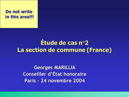 Do not write in this area!!! Étude de cas n°2 La section de commune (France) Georges MARILLIA Conseiller d'État honoraire Paris – 24 novembre 2004.