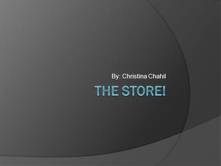 By: Christina Chahil The store!.