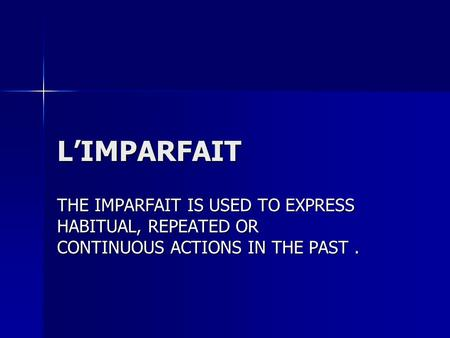 L'IMPARFAIT THE IMPARFAIT IS USED TO EXPRESS HABITUAL, REPEATED OR CONTINUOUS ACTIONS IN THE PAST.