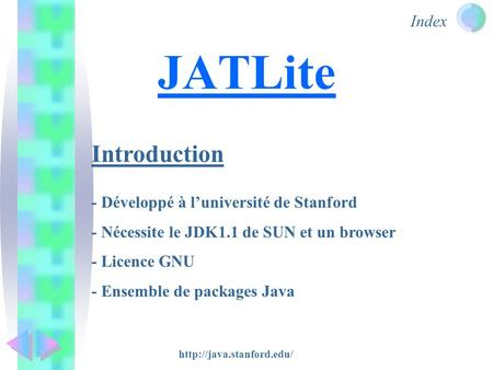 Index JATLite Introduction - Développé à l'université de Stanford - Nécessite le JDK1.1 de SUN et un browser - Licence GNU - Ensemble de packages Java.