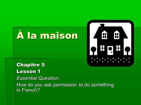 À la maison Chapitre 5 Lesson 1 Essential Question: How do you ask permission to do something in French?