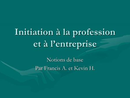 Initiation à la profession et à l'entreprise Notions de base Par Francis A. et Kevin H.